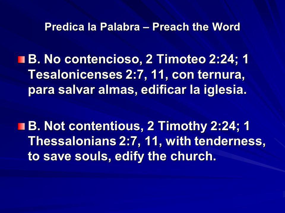 Predica la Palabra – Preach the Word B. No contencioso, 2 Timoteo 2:24; 1 Tesalonicenses 2:7, 11, con ternura, para salvar almas, edificar la iglesia.