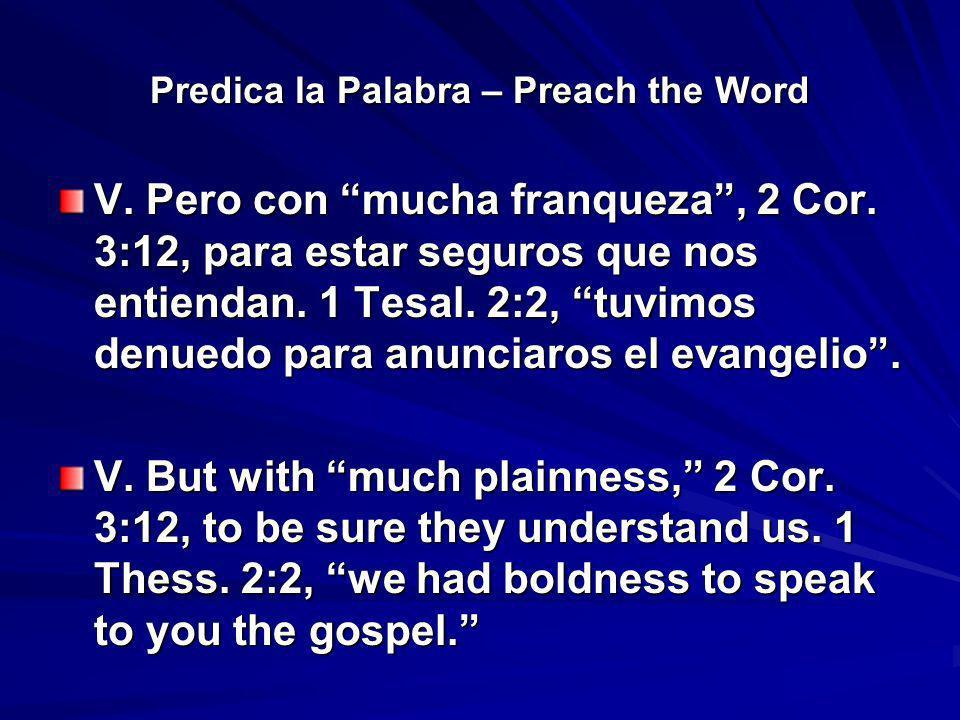 Predica la Palabra – Preach the Word V. Pero con mucha franqueza, 2 Cor. 3:12, para estar seguros que nos entiendan. 1 Tesal. 2:2, tuvimos denuedo par
