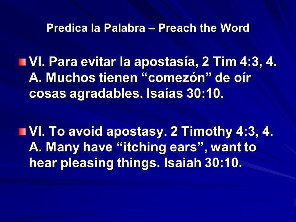 Predica la Palabra – Preach the Word VI. Para evitar la apostasía, 2 Tim 4:3, 4. A. Muchos tienen comezón de oír cosas agradables. Isaías 30:10. VI. T