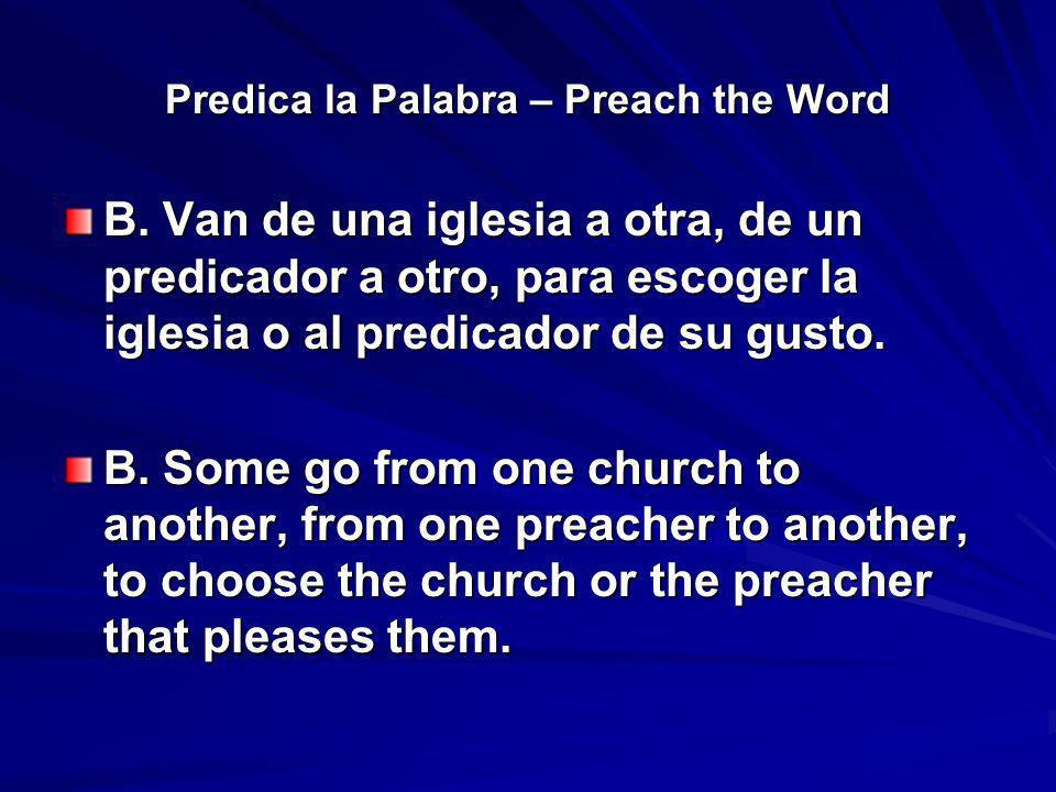 Predica la Palabra – Preach the Word B. Van de una iglesia a otra, de un predicador a otro, para escoger la iglesia o al predicador de su gusto. B. So