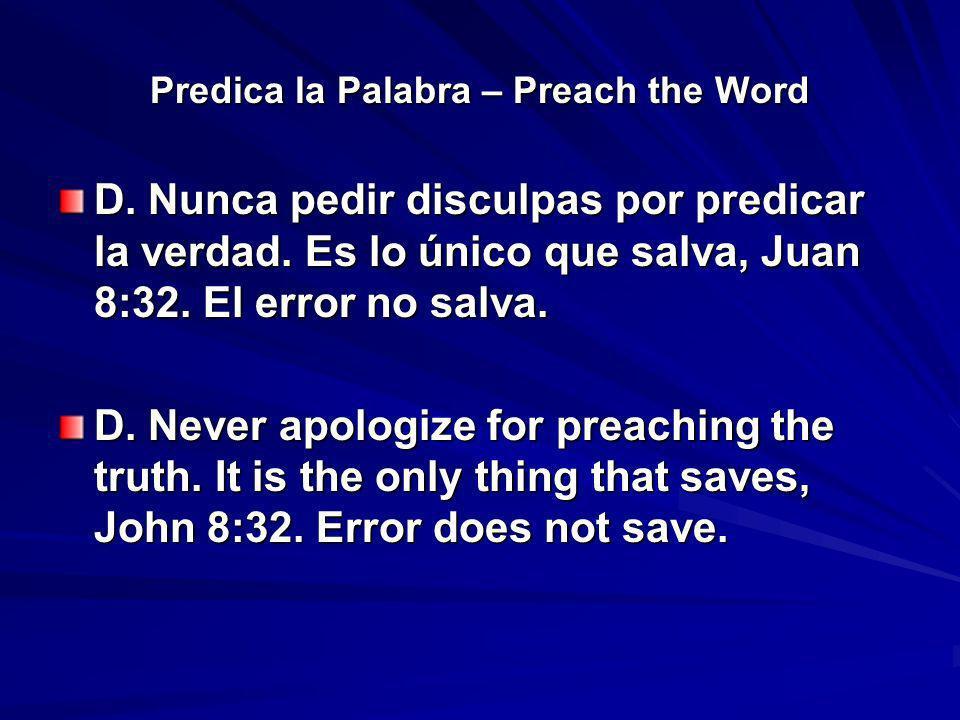 Predica la Palabra – Preach the Word D. Nunca pedir disculpas por predicar la verdad. Es lo único que salva, Juan 8:32. El error no salva. D. Never ap