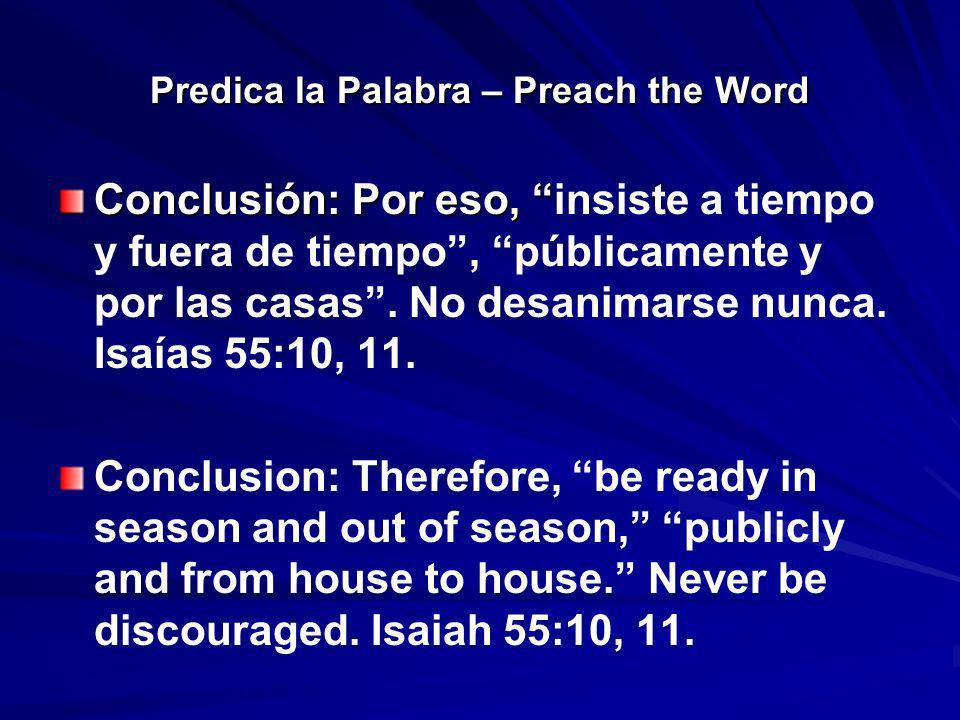 Predica la Palabra – Preach the Word Conclusión: Por eso, Conclusión: Por eso, insiste a tiempo y fuera de tiempo, públicamente y por las casas. No de