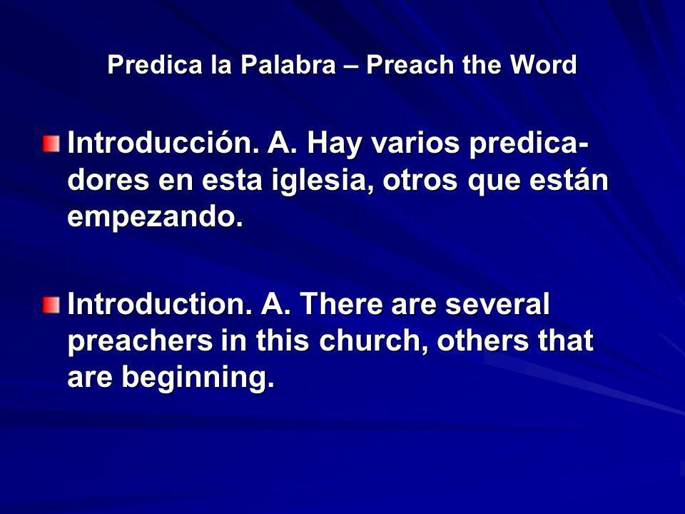 Predica la Palabra – Preach the Word Introducción. A. Hay varios predica- dores en esta iglesia, otros que están empezando. Introduction. A. There are