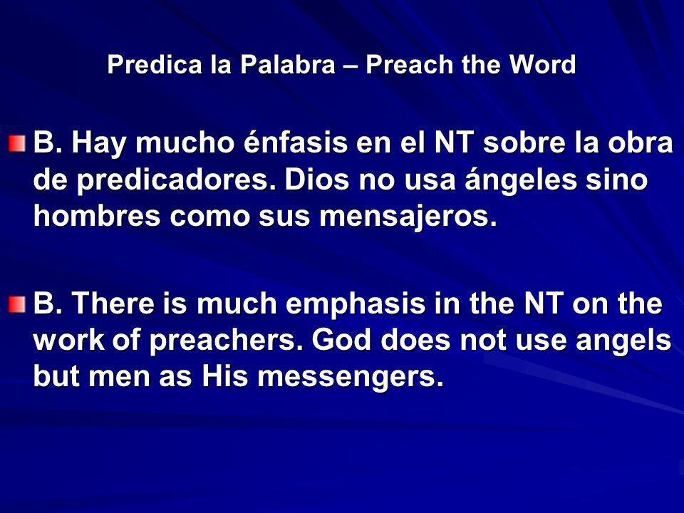 Predica la Palabra – Preach the Word B. Hay mucho énfasis en el NT sobre la obra de predicadores. Dios no usa ángeles sino hombres como sus mensajeros
