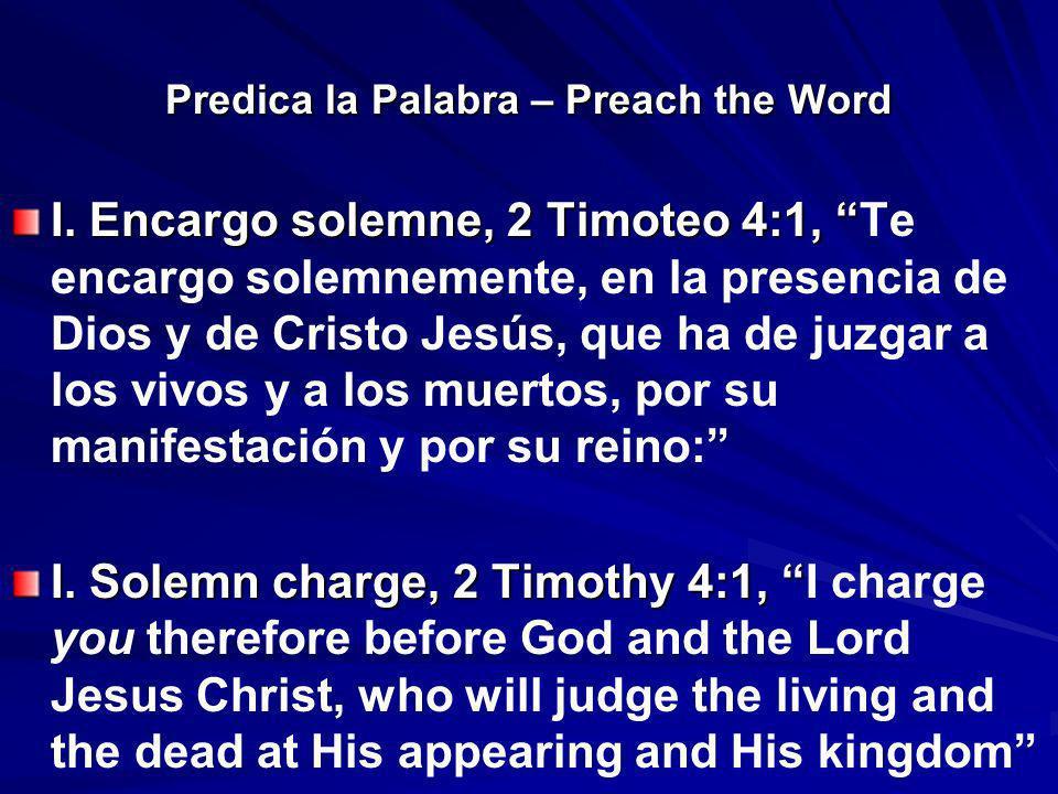 Predica la Palabra – Preach the Word I. Encargo solemne, 2 Timoteo 4:1, I. Encargo solemne, 2 Timoteo 4:1, Te encargo solemnemente, en la presencia de