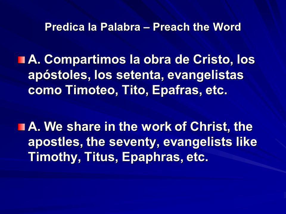 Predica la Palabra – Preach the Word A. Compartimos la obra de Cristo, los apóstoles, los setenta, evangelistas como Timoteo, Tito, Epafras, etc. A. W