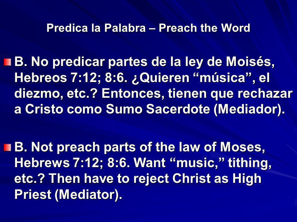 Predica la Palabra – Preach the Word B. No predicar partes de la ley de Moisés, Hebreos 7:12; 8:6. ¿Quieren música, el diezmo, etc.? Entonces, tienen