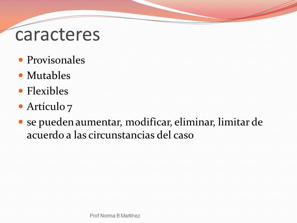 caracteres Provisonales Mutables Flexibles Artículo 7 se pueden aumentar, modificar, eliminar, limitar de acuerdo a las circunstancias del caso Prof.N