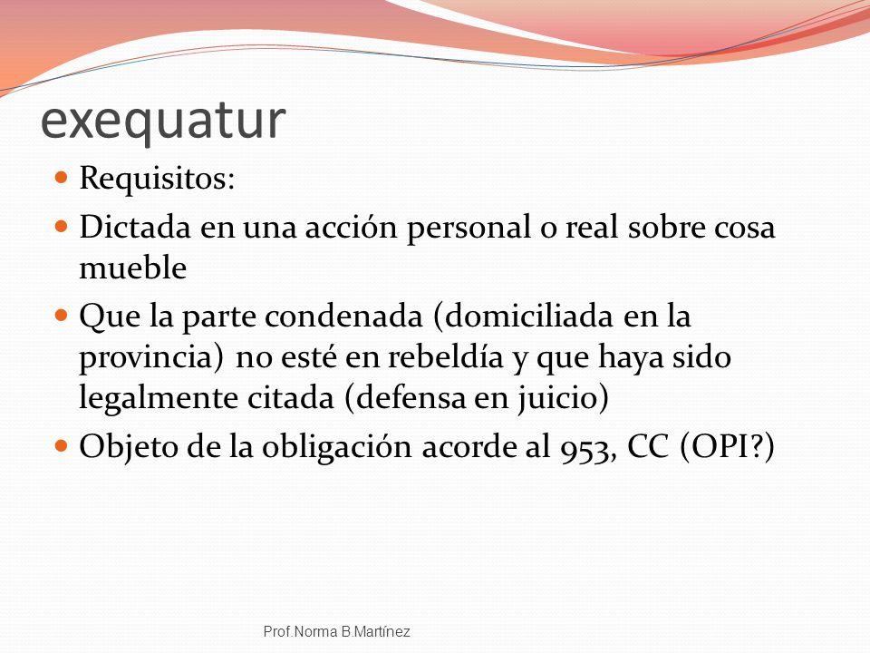 exequatur Requisitos: Dictada en una acción personal o real sobre cosa mueble Que la parte condenada (domiciliada en la provincia) no esté en rebeldía