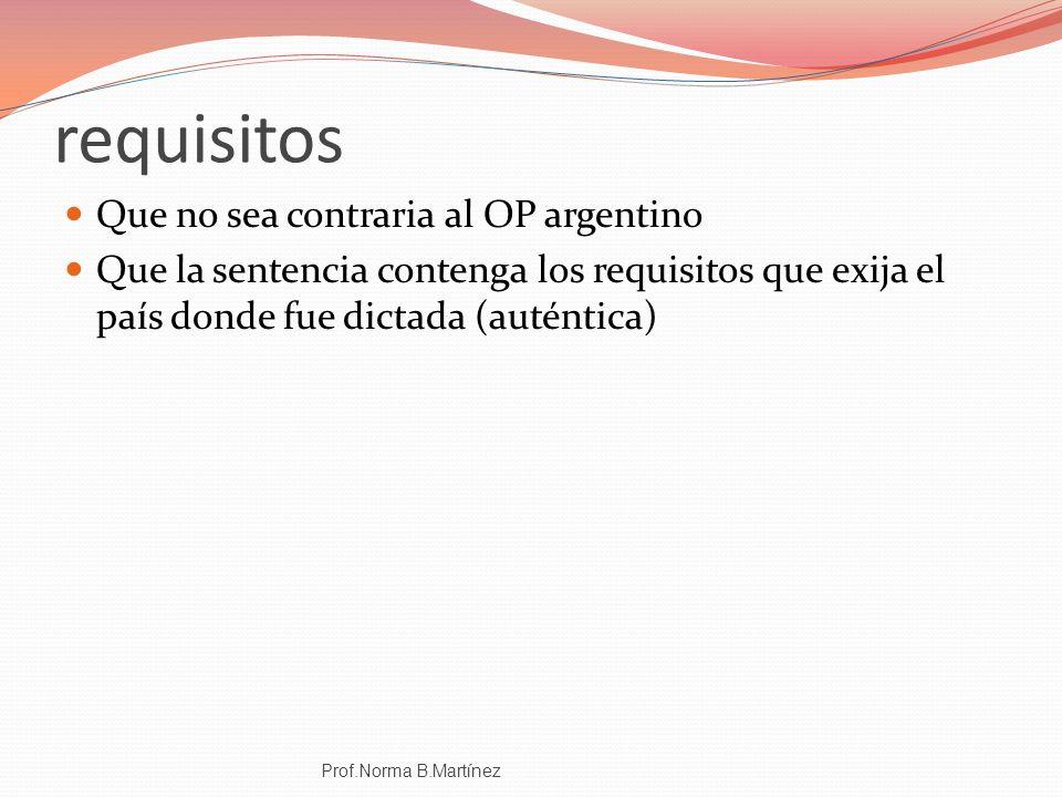 requisitos Que no sea contraria al OP argentino Que la sentencia contenga los requisitos que exija el país donde fue dictada (auténtica) Prof.Norma B.