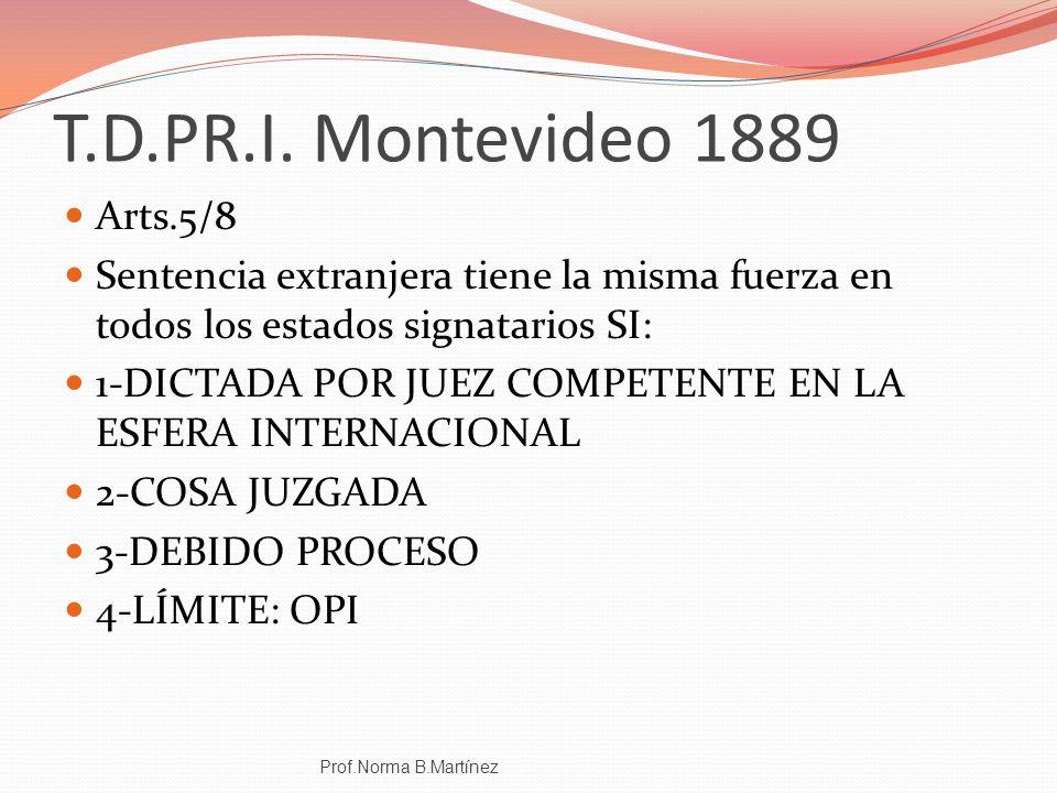 T.D.PR.I. Montevideo 1889 Arts.5/8 Sentencia extranjera tiene la misma fuerza en todos los estados signatarios SI: 1-DICTADA POR JUEZ COMPETENTE EN LA