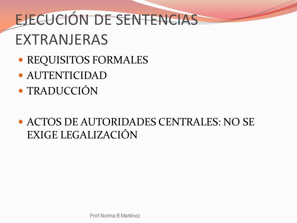 EJECUCIÓN DE SENTENCIAS EXTRANJERAS REQUISITOS FORMALES AUTENTICIDAD TRADUCCIÓN ACTOS DE AUTORIDADES CENTRALES: NO SE EXIGE LEGALIZACIÓN Prof.Norma B.