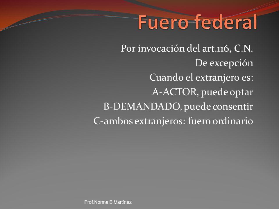 Por invocación del art.116, C.N. De excepción Cuando el extranjero es: A-ACTOR, puede optar B-DEMANDADO, puede consentir C-ambos extranjeros: fuero or