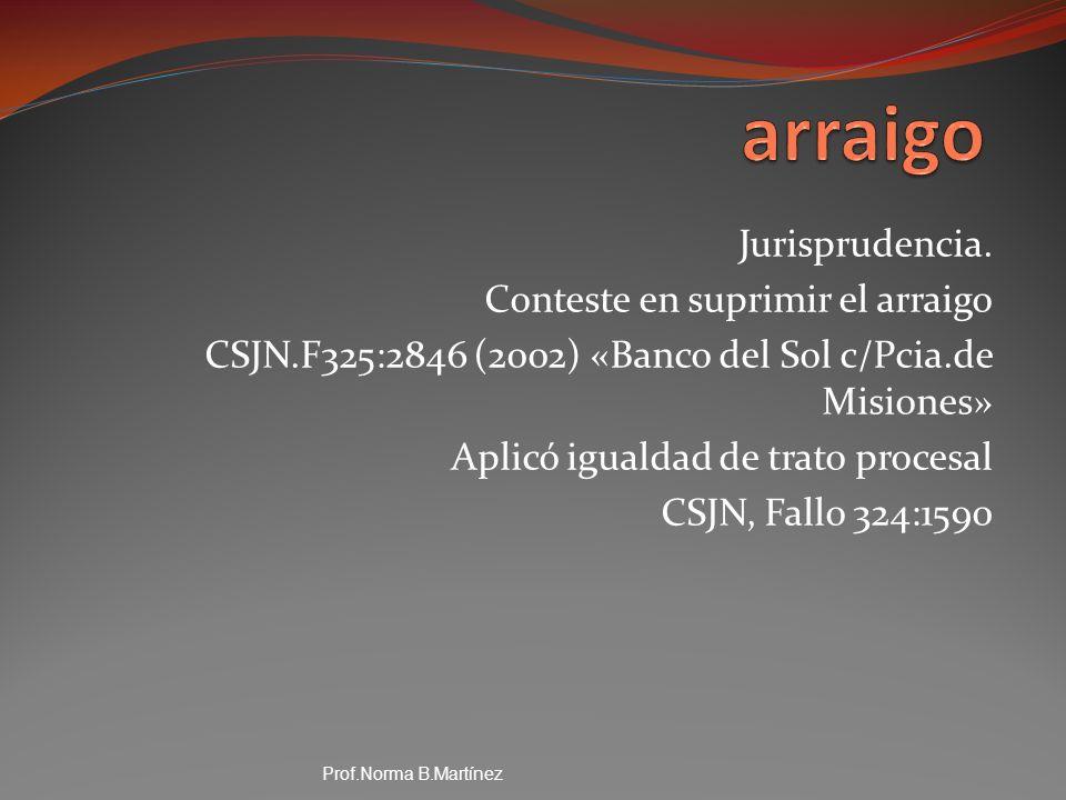 Jurisprudencia. Conteste en suprimir el arraigo CSJN.F325:2846 (2002) «Banco del Sol c/Pcia.de Misiones» Aplicó igualdad de trato procesal CSJN, Fallo