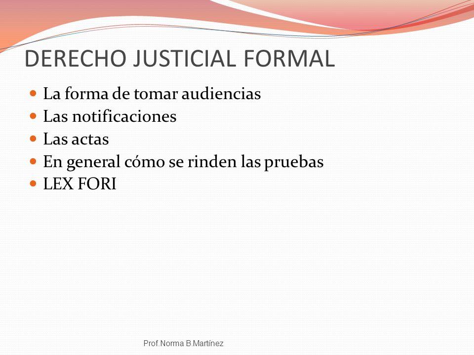 DERECHO JUSTICIAL FORMAL La forma de tomar audiencias Las notificaciones Las actas En general cómo se rinden las pruebas LEX FORI Prof.Norma B.Martíne