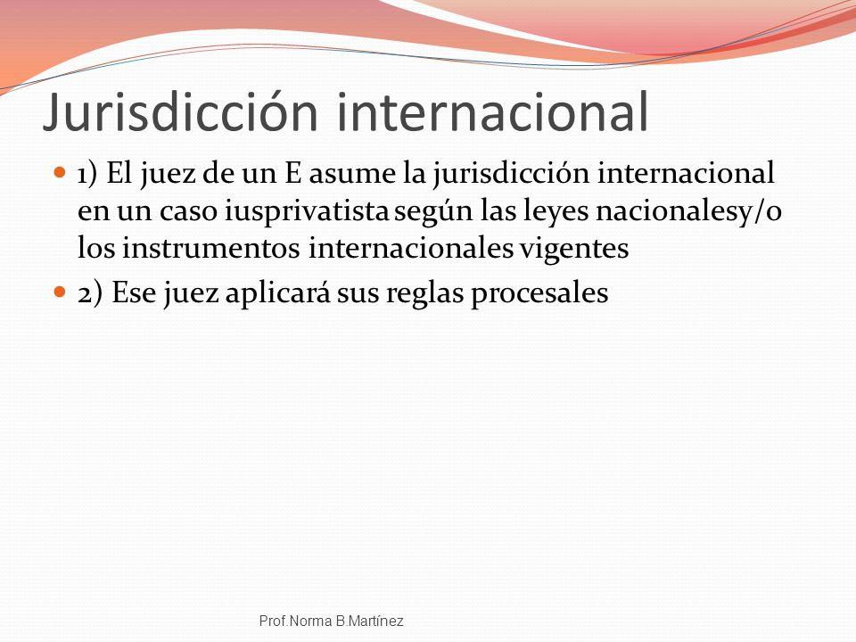 Jurisdicción internacional 1) El juez de un E asume la jurisdicción internacional en un caso iusprivatista según las leyes nacionalesy/o los instrumen