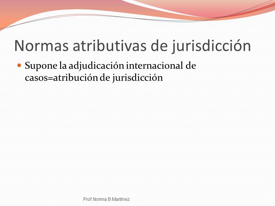 Normas atributivas de jurisdicción Supone la adjudicación internacional de casos=atribución de jurisdicción Prof.Norma B.Martínez