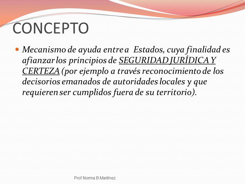 CONCEPTO Mecanismo de ayuda entre a Estados, cuya finalidad es afianzar los principios de SEGURIDAD JURÍDICA Y CERTEZA (por ejemplo a través reconocim