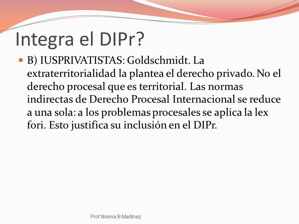 Integra el DIPr? B) IUSPRIVATISTAS: Goldschmidt. La extraterritorialidad la plantea el derecho privado. No el derecho procesal que es territorial. Las