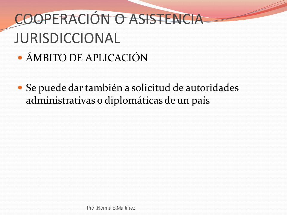COOPERACIÓN O ASISTENCIA JURISDICCIONAL ÁMBITO DE APLICACIÓN Se puede dar también a solicitud de autoridades administrativas o diplomáticas de un país