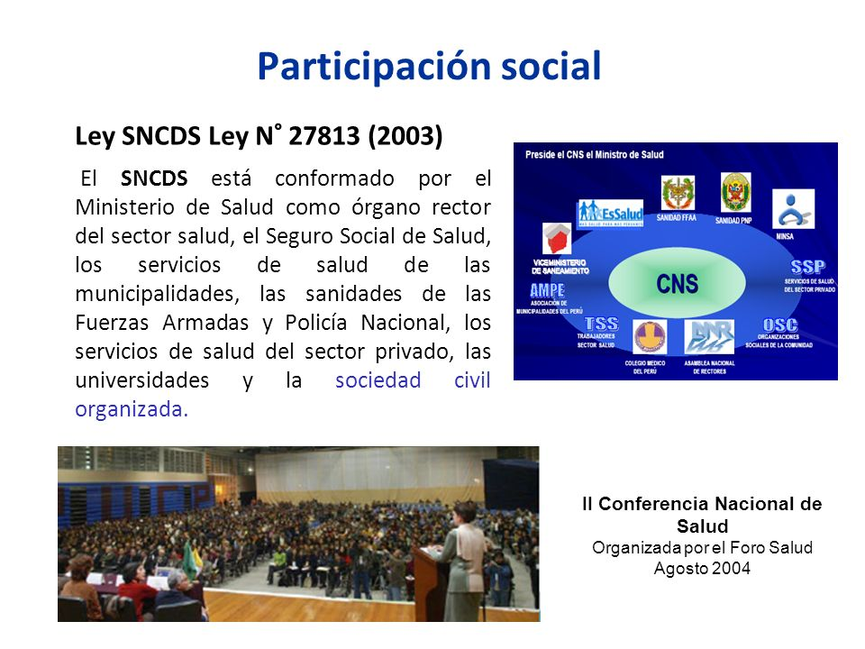 Participación social Ley SNCDS Ley N° 27813 (2003) El SNCDS está conformado por el Ministerio de Salud como órgano rector del sector salud, el Seguro