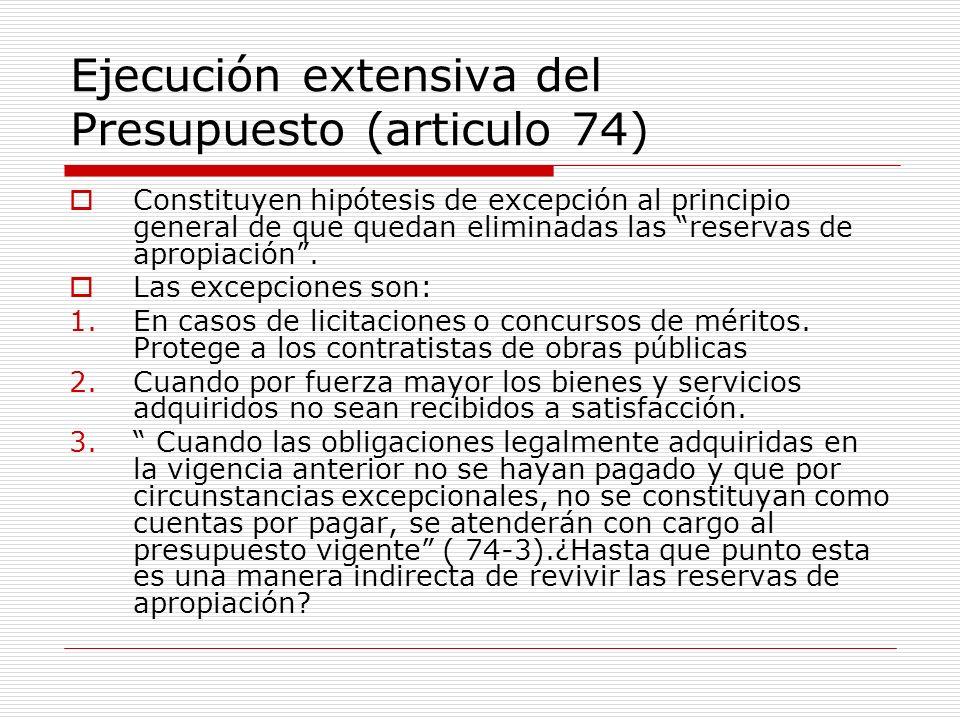 Ejecución extensiva del Presupuesto (articulo 74) Constituyen hipótesis de excepción al principio general de que quedan eliminadas las reservas de apropiación.