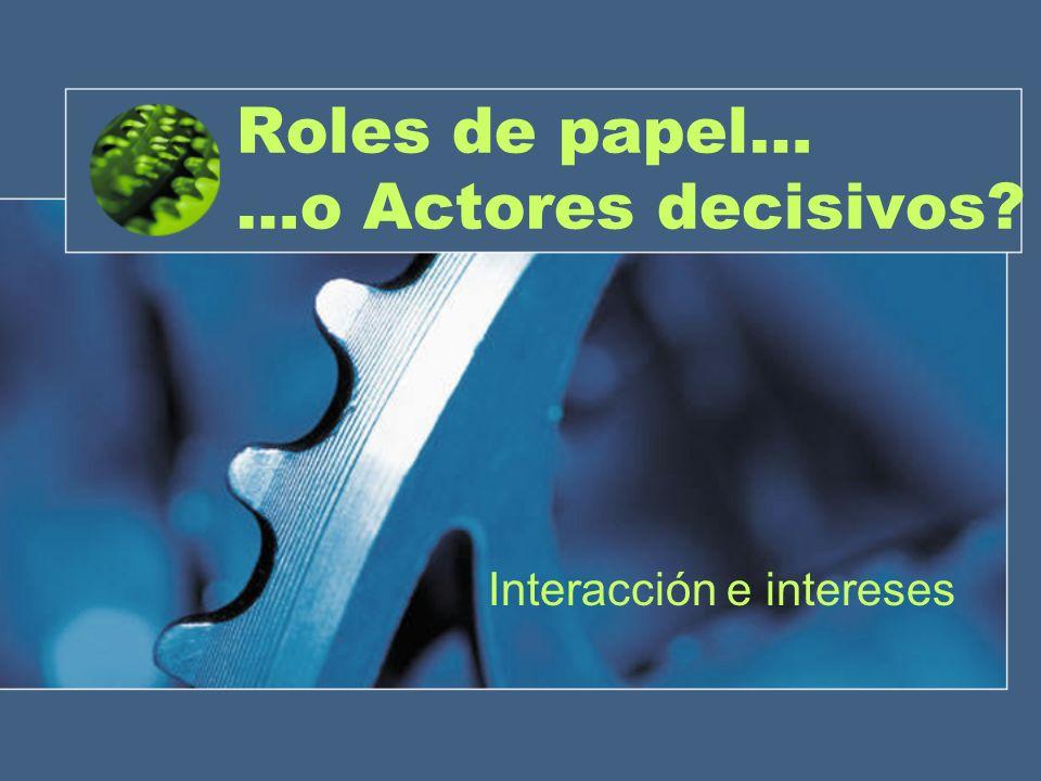 Roles de papel… …o Actores decisivos Interacción e intereses