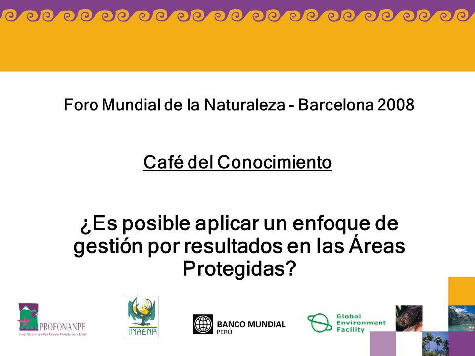 ¿Es posible aplicar un enfoque de gestión por resultados en las Áreas Protegidas? Foro Mundial de la Naturaleza - Barcelona 2008 Café del Conocimiento