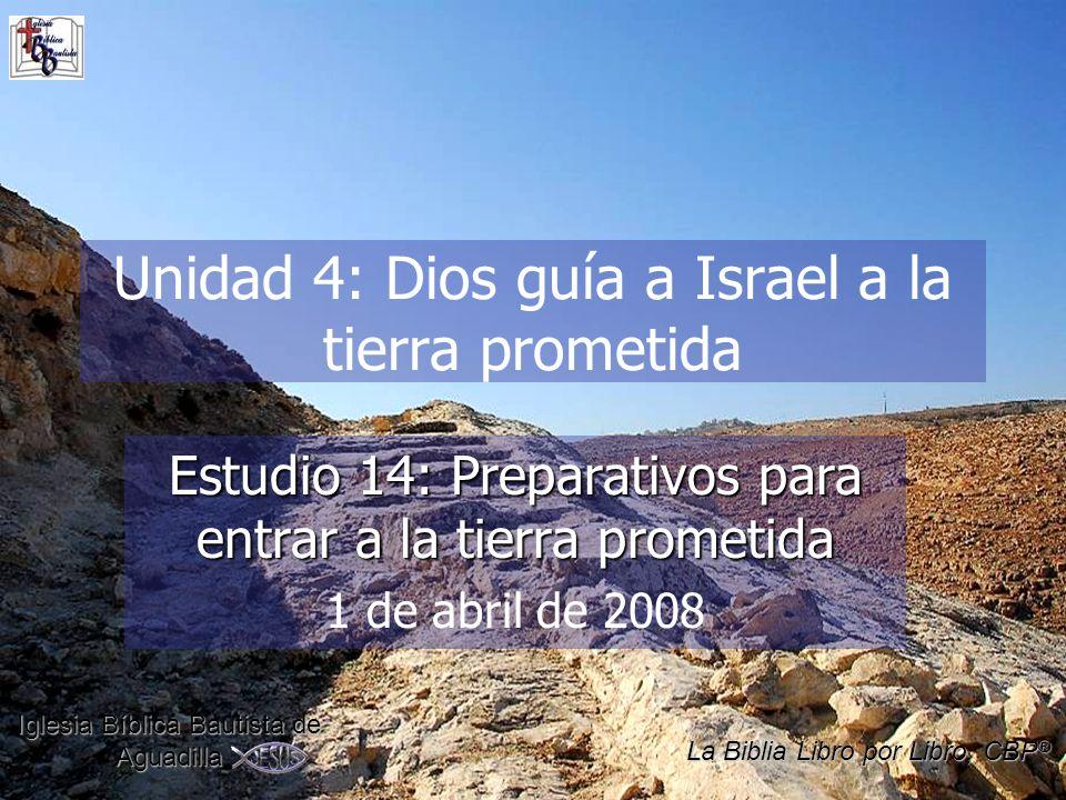 Unidad 4: Dios guía a Israel a la tierra prometida Estudio 14: Preparativos para entrar a la tierra prometida 1 de abril de 2008 Iglesia Bíblica Bautista de Aguadilla La Biblia Libro por Libro, CBP ®