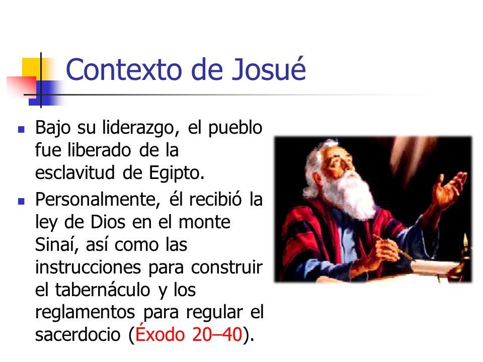 Contexto de Josué Bajo su liderazgo, el pueblo fue liberado de la esclavitud de Egipto. Personalmente, él recibió la ley de Dios en el monte Sinaí, as