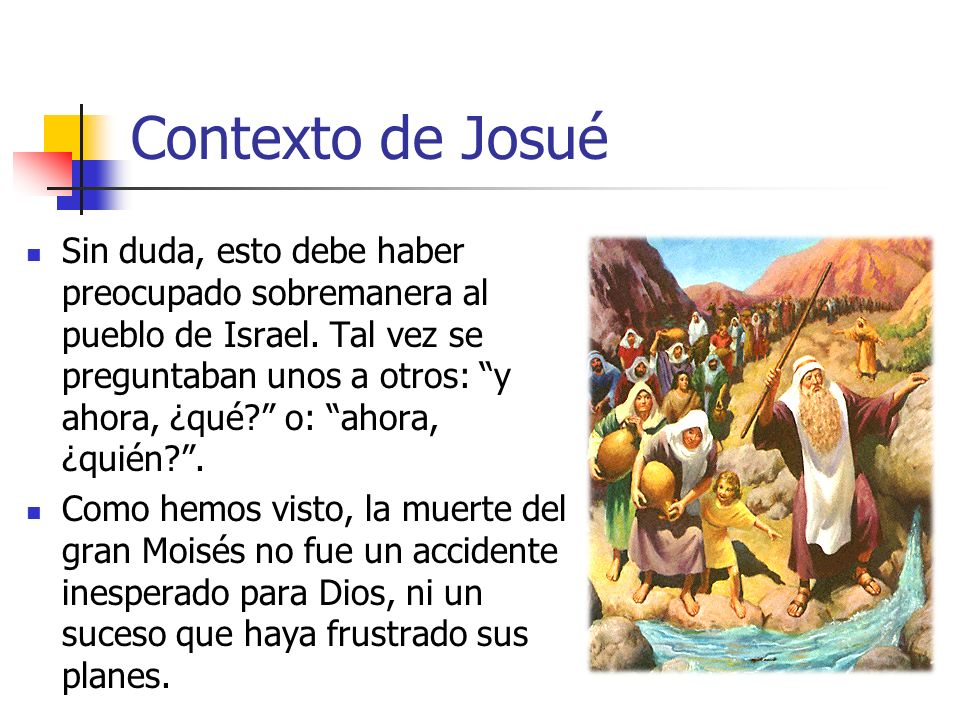 Contexto de Josué Sin duda, esto debe haber preocupado sobremanera al pueblo de Israel. Tal vez se preguntaban unos a otros: y ahora, ¿qué? o: ahora,