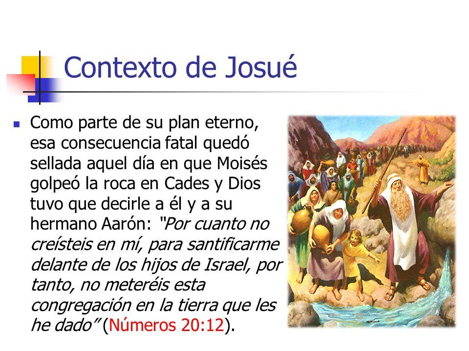 Contexto de Josué Como parte de su plan eterno, esa consecuencia fatal quedó sellada aquel día en que Moisés golpeó la roca en Cades y Dios tuvo que d