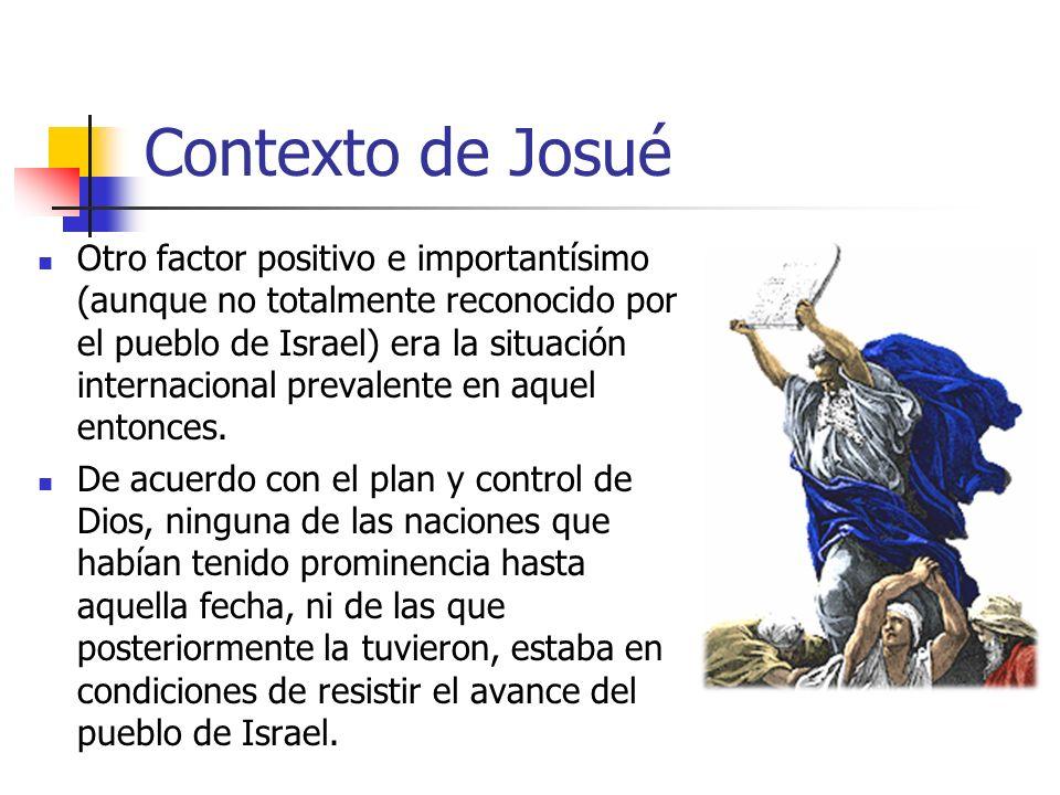 Contexto de Josué Otro factor positivo e importantísimo (aunque no totalmente reconocido por el pueblo de Israel) era la situación internacional preva