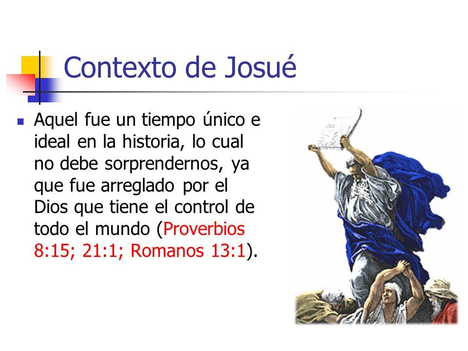 Contexto de Josué Aquel fue un tiempo único e ideal en la historia, lo cual no debe sorprendernos, ya que fue arreglado por el Dios que tiene el control de todo el mundo (Proverbios 8:15; 21:1; Romanos 13:1).