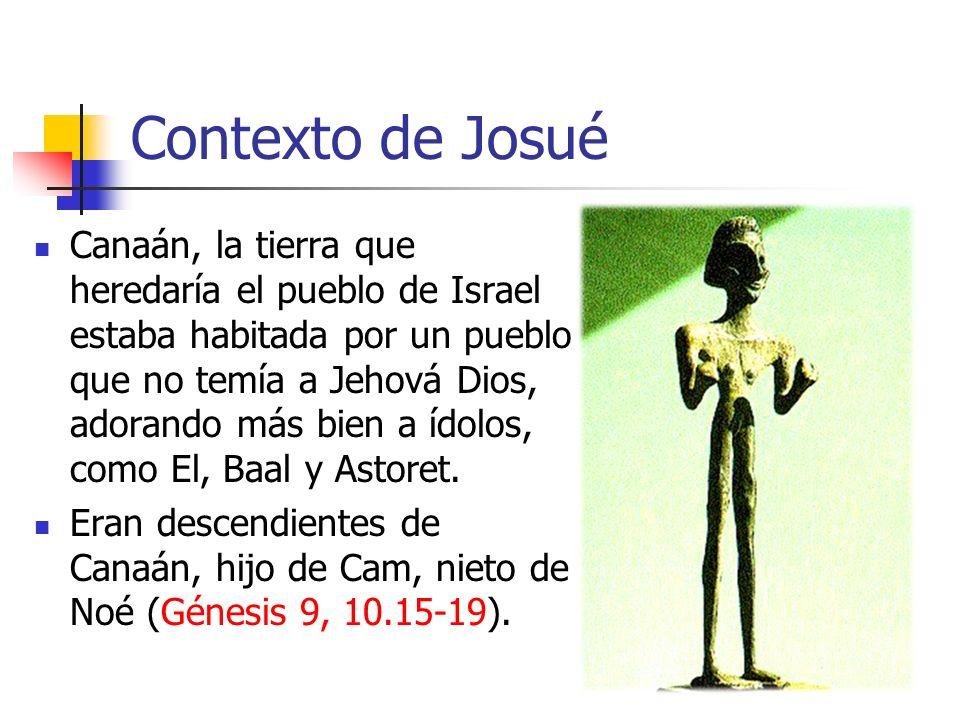 Contexto de Josué Canaán, la tierra que heredaría el pueblo de Israel estaba habitada por un pueblo que no temía a Jehová Dios, adorando más bien a ídolos, como El, Baal y Astoret.