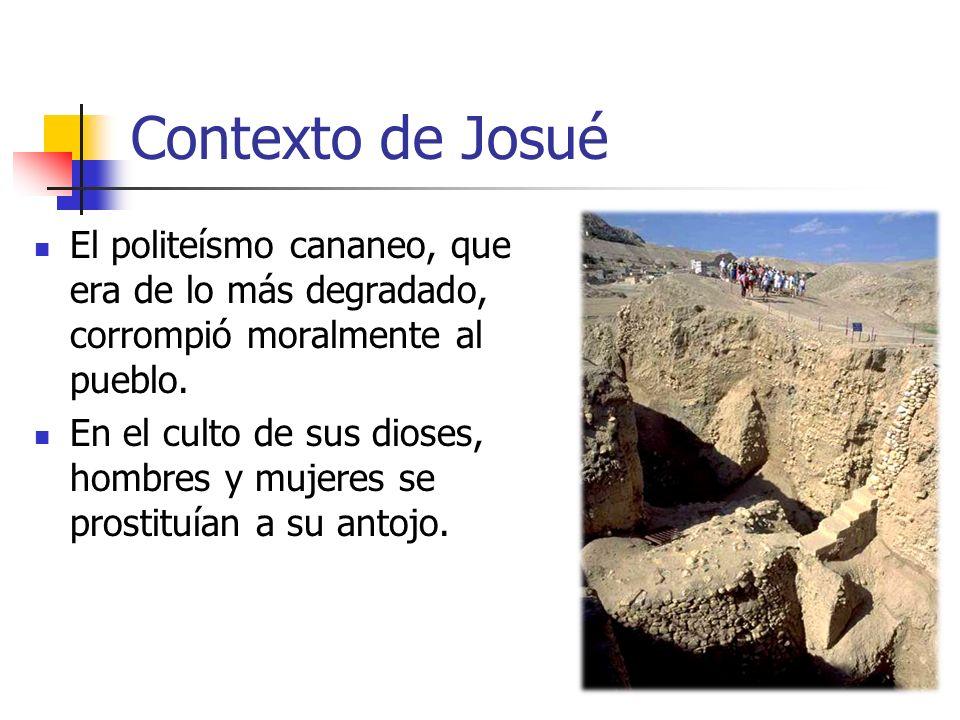 Contexto de Josué El politeísmo cananeo, que era de lo más degradado, corrompió moralmente al pueblo. En el culto de sus dioses, hombres y mujeres se