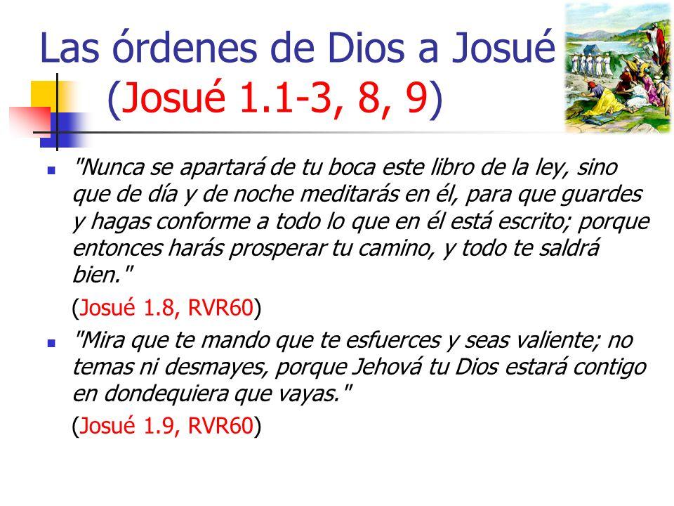 Las órdenes de Dios a Josué (Josué 1.1-3, 8, 9) Nunca se apartará de tu boca este libro de la ley, sino que de día y de noche meditarás en él, para que guardes y hagas conforme a todo lo que en él está escrito; porque entonces harás prosperar tu camino, y todo te saldrá bien. (Josué 1.8, RVR60) Mira que te mando que te esfuerces y seas valiente; no temas ni desmayes, porque Jehová tu Dios estará contigo en dondequiera que vayas. (Josué 1.9, RVR60)