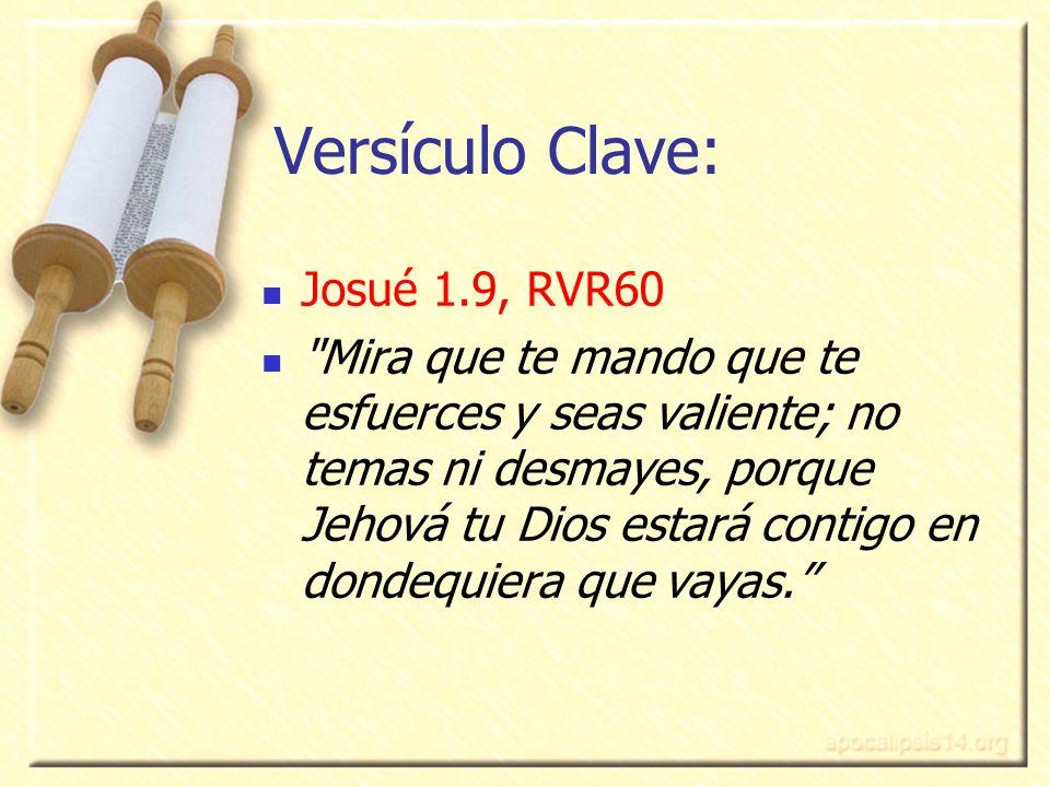 Versículo Clave: Josué 1.9, RVR60 Mira que te mando que te esfuerces y seas valiente; no temas ni desmayes, porque Jehová tu Dios estará contigo en dondequiera que vayas.
