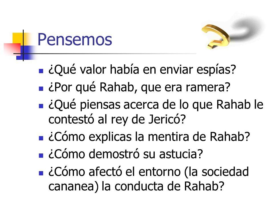 Pensemos ¿Qué valor había en enviar espías? ¿Por qué Rahab, que era ramera? ¿Qué piensas acerca de lo que Rahab le contestó al rey de Jericó? ¿Cómo ex