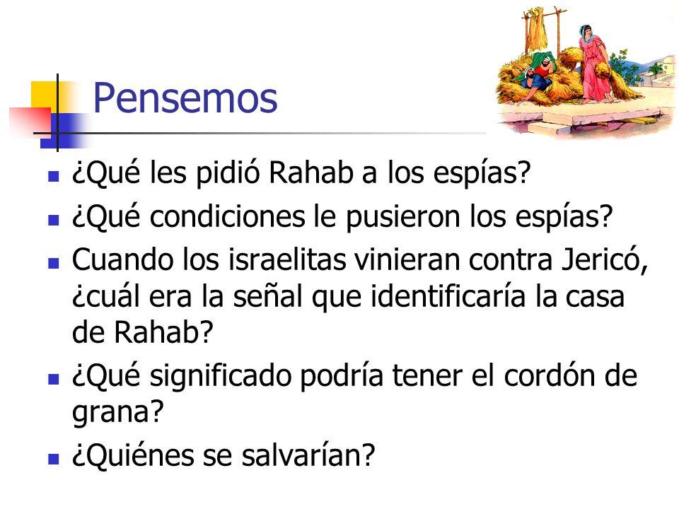 Pensemos ¿Qué les pidió Rahab a los espías? ¿Qué condiciones le pusieron los espías? Cuando los israelitas vinieran contra Jericó, ¿cuál era la señal