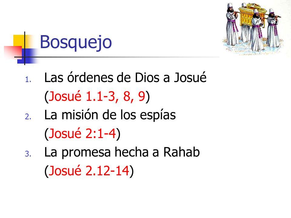 Bosquejo 1. Las órdenes de Dios a Josué (Josué 1.1-3, 8, 9) 2. La misión de los espías (Josué 2:1-4) 3. La promesa hecha a Rahab (Josué 2.12-14)