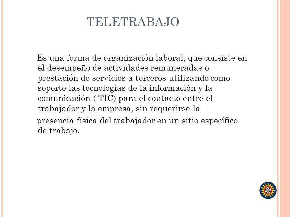 TELETRABAJO Es una forma de organización laboral, que consiste en el desempeño de actividades remuneradas o prestación de servicios a terceros utiliza