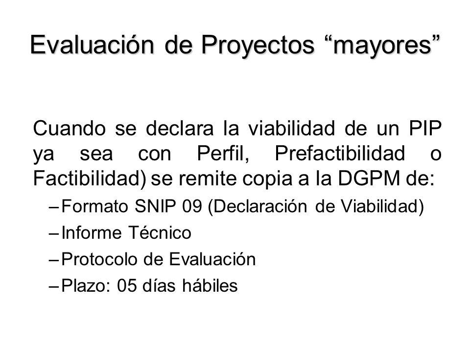 Evaluación de Proyectos mayores Cuando se declara la viabilidad de un PIP ya sea con Perfil, Prefactibilidad o Factibilidad) se remite copia a la DGPM de: –Formato SNIP 09 (Declaración de Viabilidad) –Informe Técnico –Protocolo de Evaluación –Plazo: 05 días hábiles
