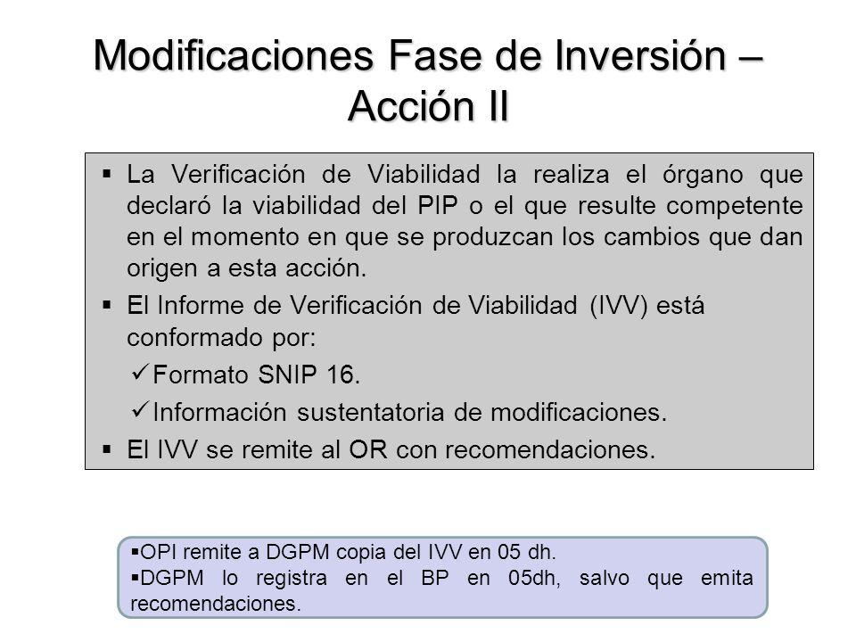 Modificaciones Fase de Inversión – Acción II La Verificación de Viabilidad la realiza el órgano que declaró la viabilidad del PIP o el que resulte competente en el momento en que se produzcan los cambios que dan origen a esta acción.
