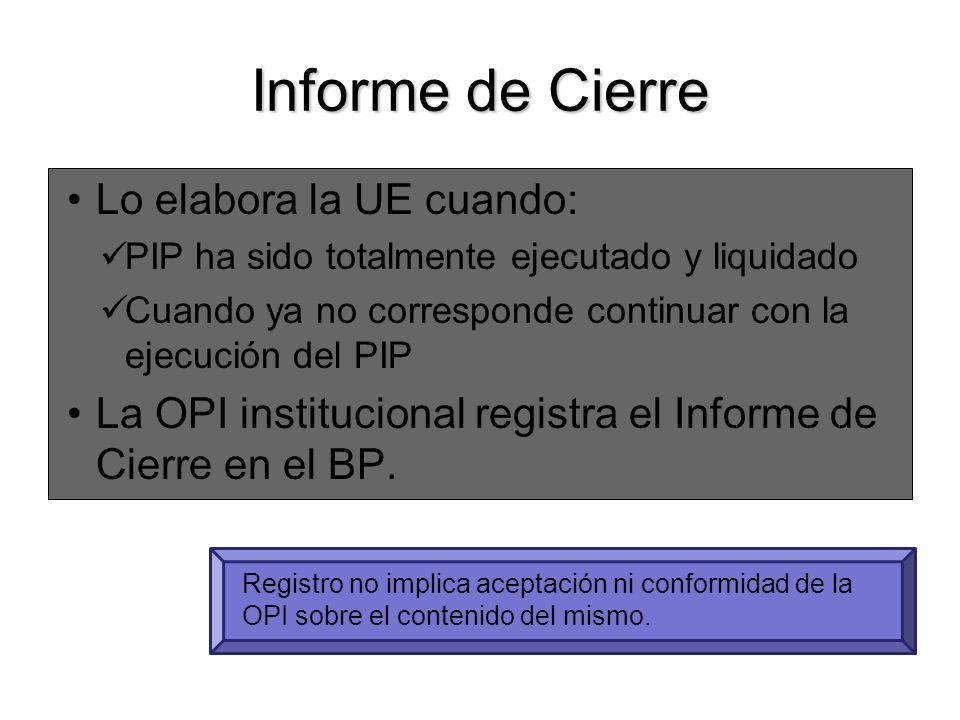 Informe de Cierre Lo elabora la UE cuando: PIP ha sido totalmente ejecutado y liquidado Cuando ya no corresponde continuar con la ejecución del PIP La OPI institucional registra el Informe de Cierre en el BP.