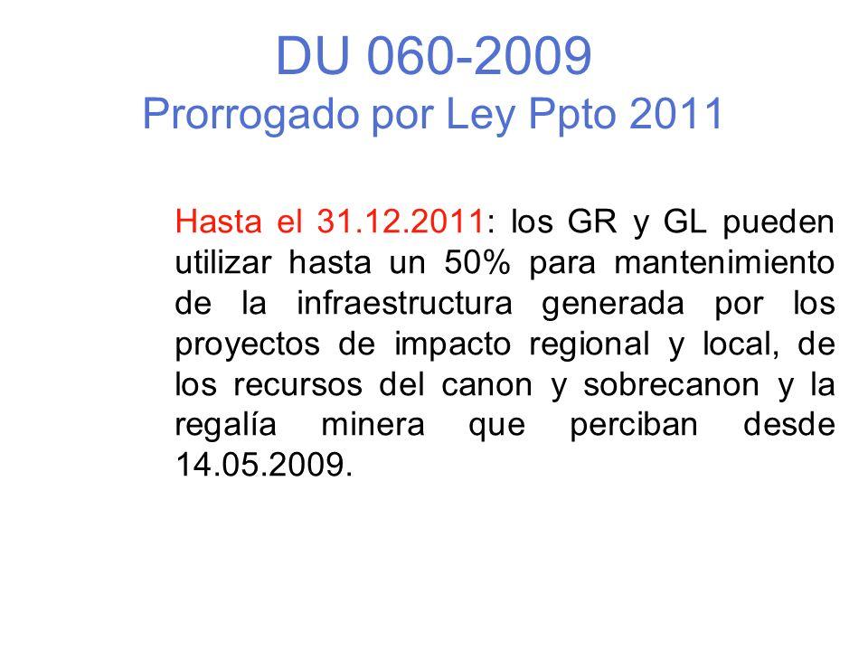 DU 060-2009 Prorrogado por Ley Ppto 2011 Hasta el 31.12.2011: los GR y GL pueden utilizar hasta un 50% para mantenimiento de la infraestructura generada por los proyectos de impacto regional y local, de los recursos del canon y sobrecanon y la regalía minera que perciban desde 14.05.2009.