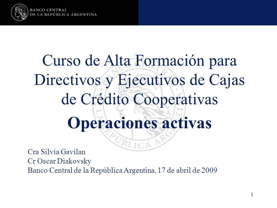 Operaciones activas 1 Curso de Alta Formación para Directivos y Ejecutivos de Cajas de Crédito Cooperativas Operaciones activas Cra Silvia Gavilan Cr Oscar Diakovsky Banco Central de la República Argentina, 17 de abril de 2009