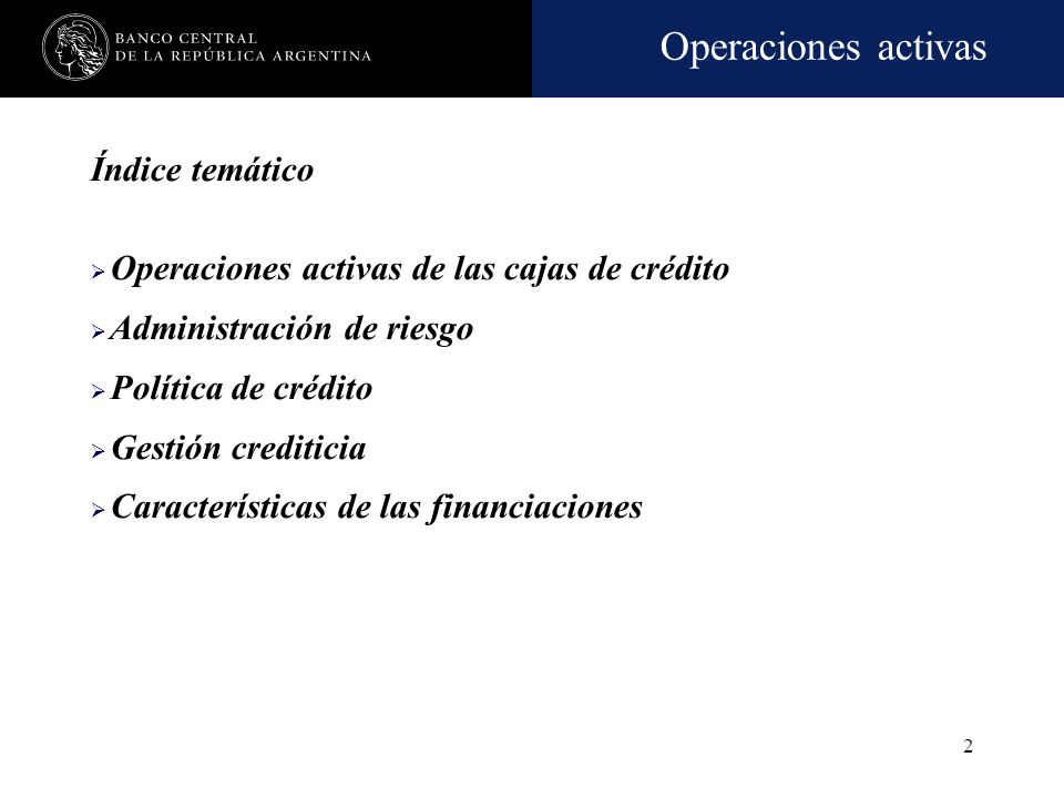 Operaciones activas 2 Índice temático Operaciones activas de las cajas de crédito Administración de riesgo Política de crédito Gestión crediticia Características de las financiaciones