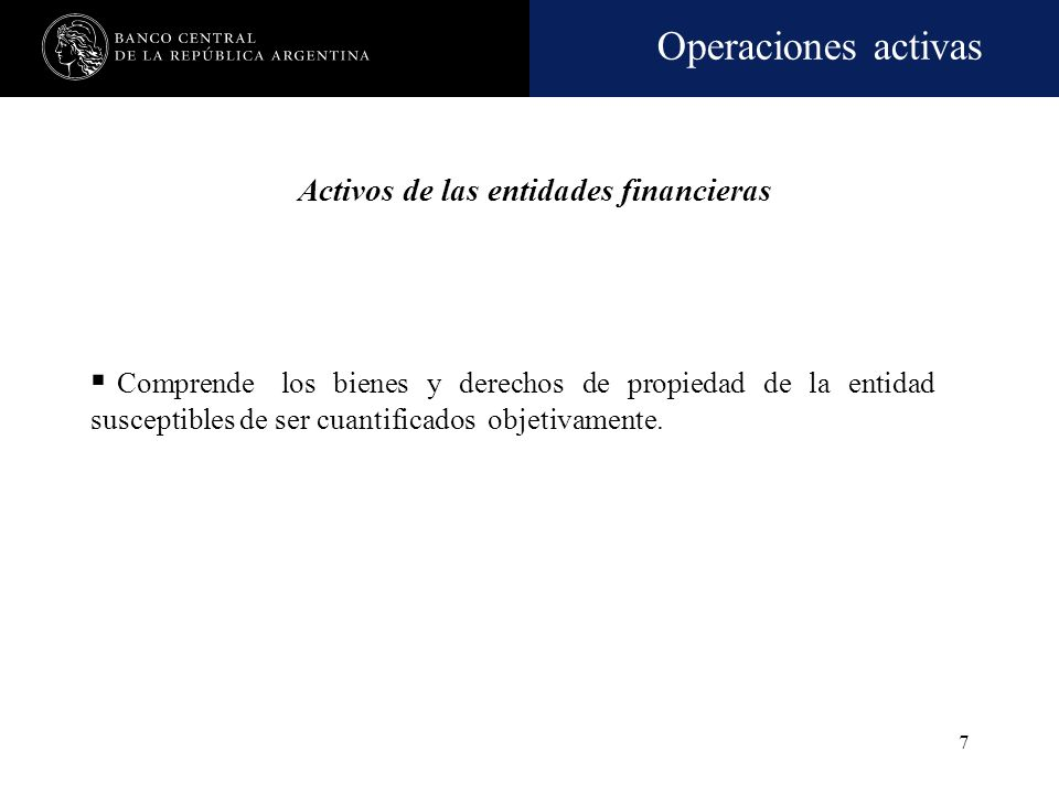 Operaciones activas 7 Comprende los bienes y derechos de propiedad de la entidad susceptibles de ser cuantificados objetivamente.