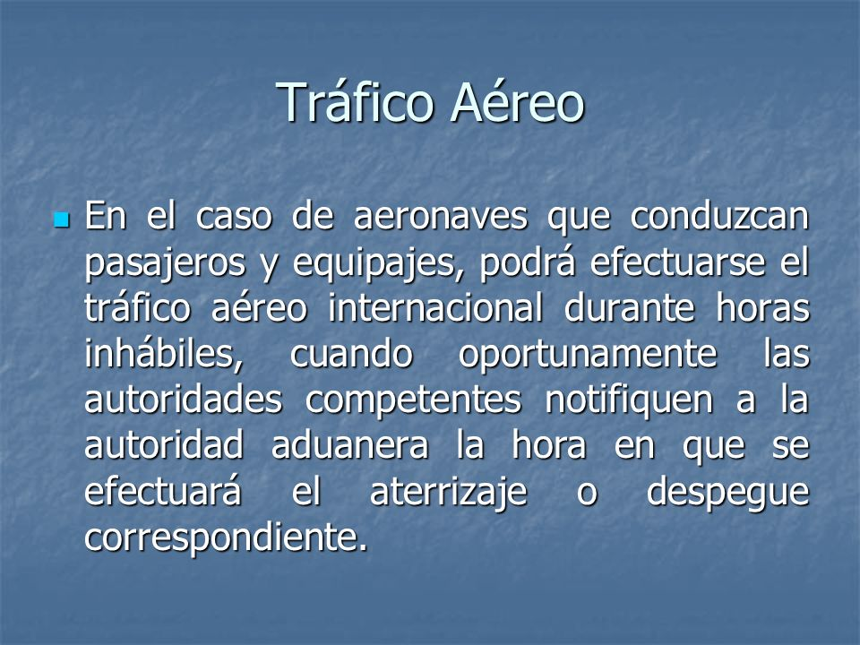 Tráfico Aéreo En el caso de aeronaves que conduzcan pasajeros y equipajes, podrá efectuarse el tráfico aéreo internacional durante horas inhábiles, cu